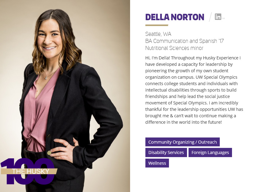 Della Norton | BA Communication and Spanish '17 Throughout Della's Husky Experience, she has developed a capacity for leadership by pioneering the growth of her own student organization on campus. UW Special Olympics connects college students and individuals with intellectual disabilities through sports to build friendships and help lead the social justice movement of Special Olympics. She is incredibly thankful for the leadership opportunities UW has brought her & cannot wait to continue making a difference in the world into the future!