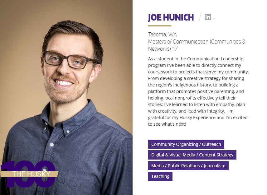 Joe Hunich | Masters of Communication (Communities & Networks) '17 As a student in the Communication Leadership program, Joe has been able to directly connect his coursework to projects that serve his community. From developing a creative strategy for sharing the region's Indigenous history, to building a platform that promotes positive parenting and helping local nonprofits effectively tell their stories. Joe says he is grateful for his Husky Experience and is excited to see what is next!