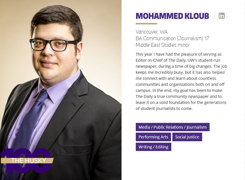 Mohammed Kloub | BA Communication (Journalism) '17 and Middle East Studies minor This year, Mohammed served as Editor-In-Chief of The Daily, UW's student-run newspaper, during a time of big changes. The job keeps him incredibly busy, but it has also helped him connect with and learn about countless communities and organizations both on and off campus. In the end, his goal has been to make The Daily a true community newspaper and to leave it on a solid foundation for the generations of student journalists to come.