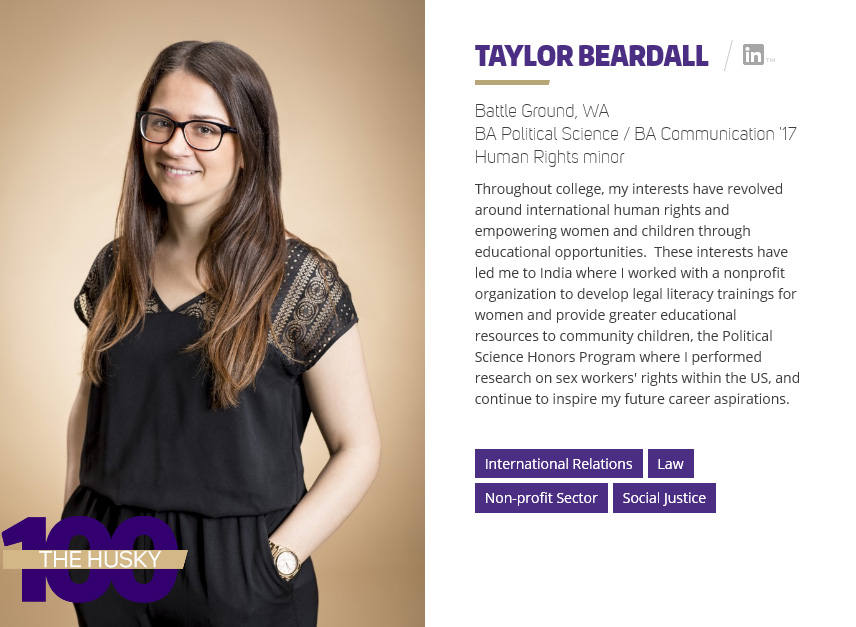 "Taylor Beardall | BA Communication / BA Political Science '17 and Human Rights minor Throughout college, Taylor's interests have revolved around international human rights and empowering women and children through educational opportunities. These interests have led her to India, where she worked with a nonprofit organization to develop legal literacy trainings for women and provide greater educational resources to community children; and the Political Science Honors Program, where she performed research on sex workers' rights within the US. These interests continue to inspire her future career aspirations. ""My Communication education has helped me increase my interpersonal and cross-cultural communication skills. This was necessary for example, as I worked with a human rights nonprofit in rural India last summer, where there was a huge language and cultural barrier,"" Taylor said. ""I also think it has given me an advantage in my other classes and activities, because this major is so interdisciplinary and has helped me improve a plethora of useful skills, ranging from public speaking to evaluating the ethics of global communication and political situations."""