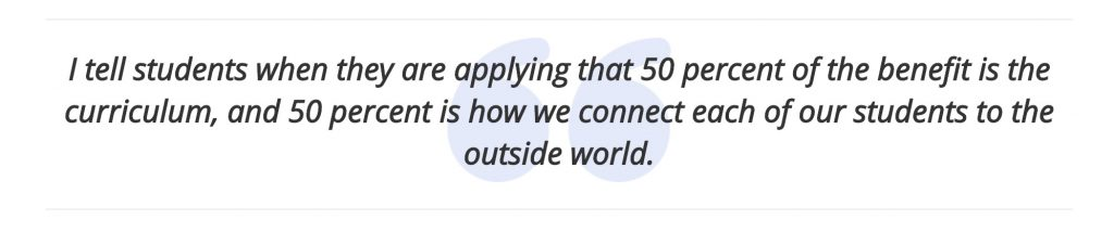 I tell students when they are applying that 50 percent of the benefit is the curriculum, and 50 percent is how we connect each of our students to the outside world.