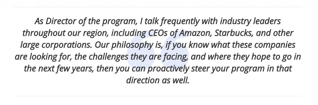 As Director of the program, I talk frequently with industry leaders throughout our region, including CEOs of Amazon, Starbucks, and other large corporations. Our philosophy is, if you know what these companies are looking for, the challenges they are facing, and where they hope to go in the next few years, then you can proactively steer your program in that direction as well.